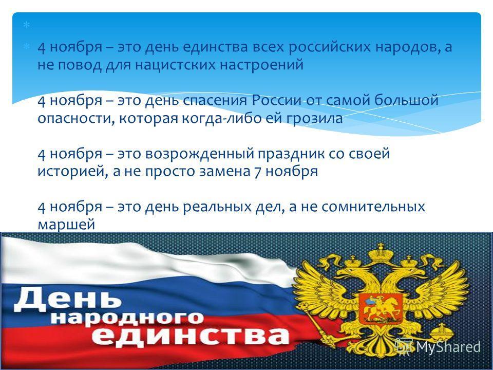 4 ноября – это день единства всех российских народов, а не повод для нацистских настроений 4 ноября – это день спасения России от самой большой опасности, которая когда-либо ей грозила 4 ноября – это возрожденный праздник со своей историей, а не прос