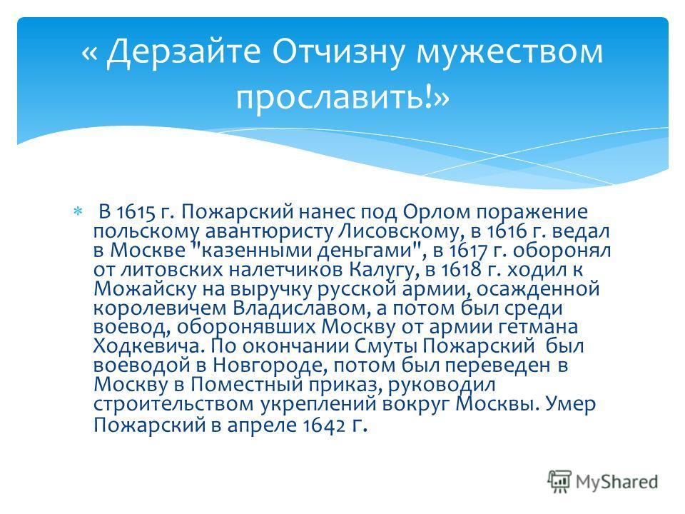 « Дерзайте Отчизну мужеством прославить!» В 1615 г. Пожарский нанес под Орлом поражение польскому авантюристу Лисовскому, в 1616 г. ведал в Москве