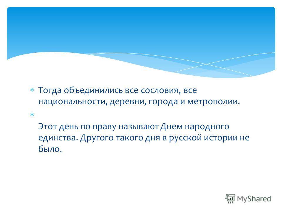 Тогда объединились все сословия, все национальности, деревни, города и метрополии. Этот день по праву называют Днем народного единства. Другого такого дня в русской истории не было.