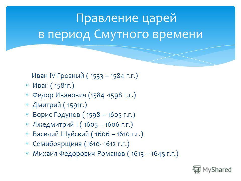 Правление царей в период Смутного времени Иван IV Грозный ( 1533 – 1584 г.г.) Иван ( 1581г.) Федор Иванович (1584 -1598 г.г.) Дмитрий ( 1591г.) Борис Годунов ( 1598 – 1605 г.г.) Лжедмитрий I ( 1605 – 1606 г.г.) Василий Шуйский ( 1606 – 1610 г.г.) Сем