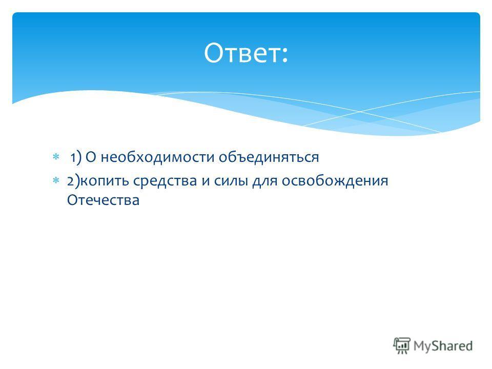 1) О необходимости объединяться 2)копить средства и силы для освобождения Отечества Ответ: