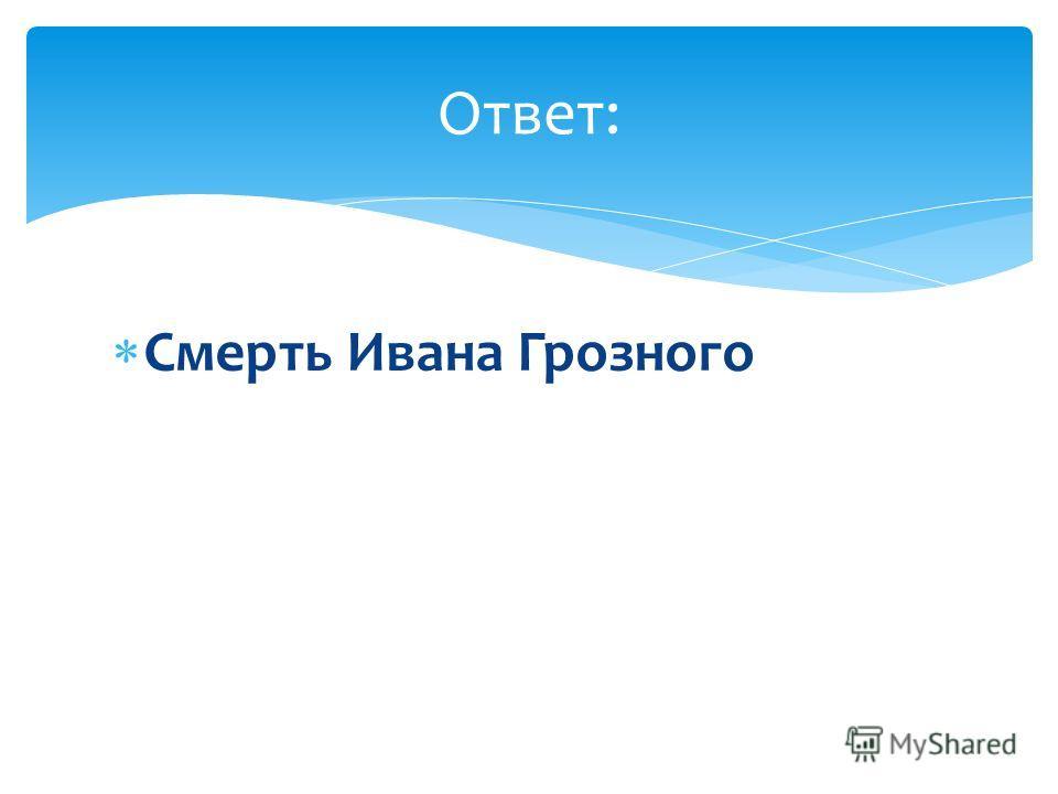 Смерть Ивана Грозного Ответ: