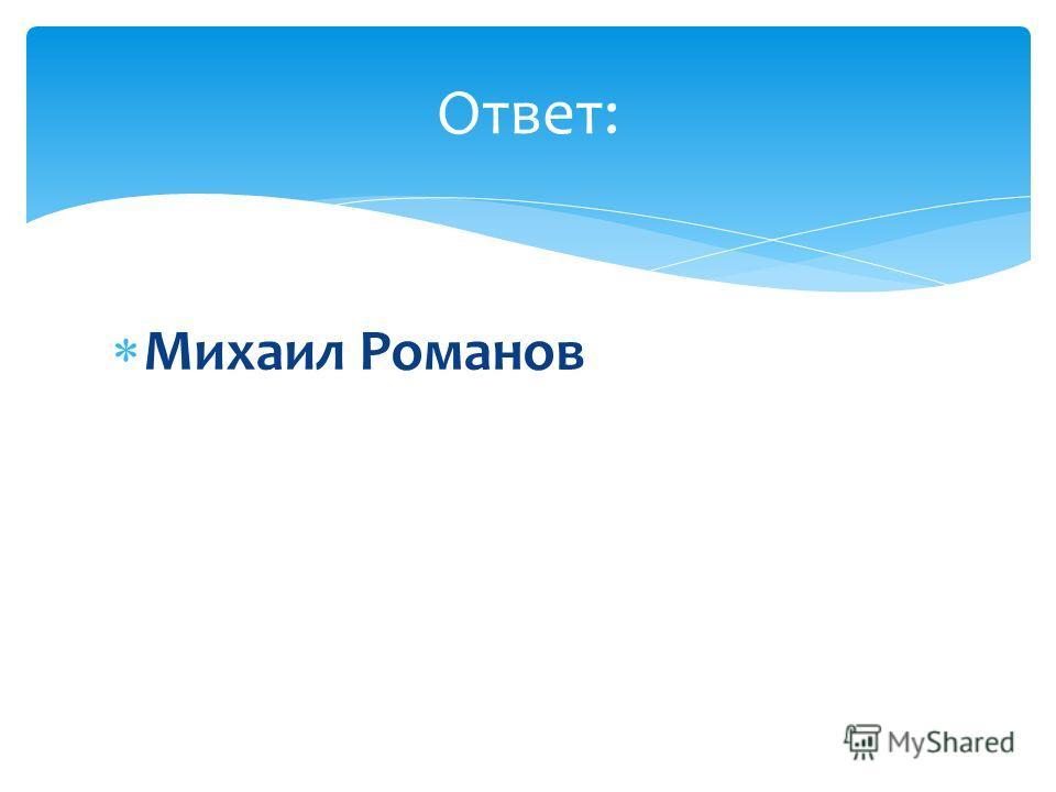 Михаил Романов Ответ: