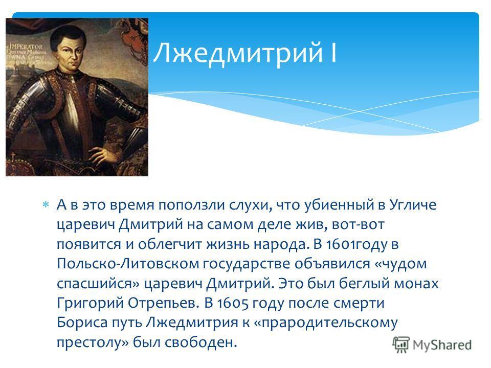 А в это время поползли слухи, что убиенный в Угличе царевич Дмитрий на самом деле жив, вот-вот появится и облегчит жизнь народа. В 1601году в Польско-Литовском государстве объявился «чудом спасшийся» царевич Дмитрий. Это был беглый монах Григорий Отр