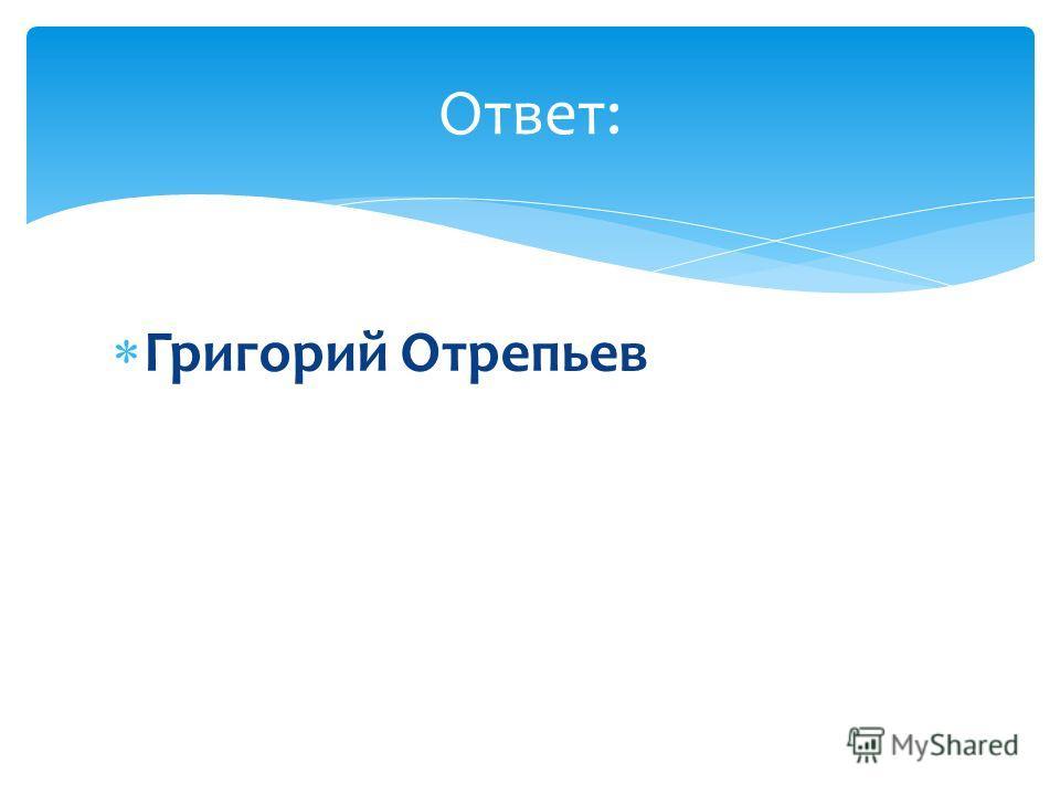 Григорий Отрепьев Ответ:
