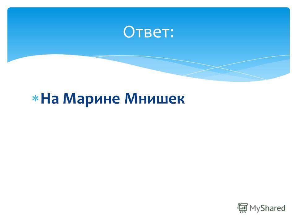 На Марине Мнишек Ответ: