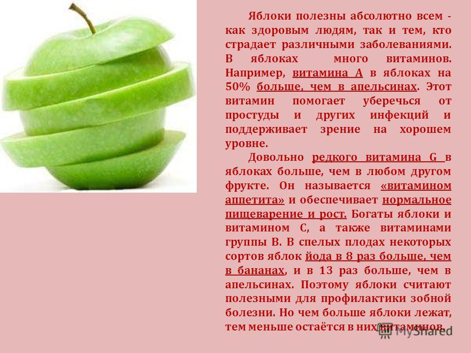 Яблоки полезны абсолютно всем - как здоровым людям, так и тем, кто страдает различными заболеваниями. В яблоках много витаминов. Например, витамина А в яблоках на 50% больше, чем в апельсинах. Этот витамин помогает уберечься от простуды и других инфе