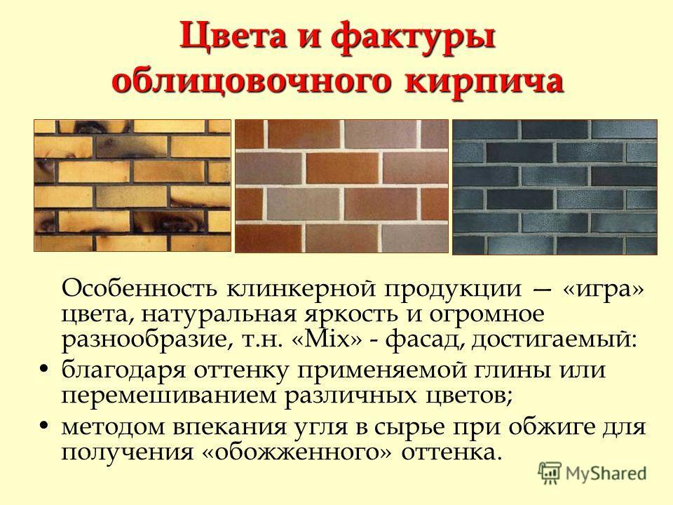Цвета и фактуры облицовочного кирпича Особенность клинкерной продукции «игра» цвета, натуральная яркость и огромное разнообразие, т.н. «Mix» - фасад, достигаемый: благодаря оттенку применяемой глины или перемешиванием различных цветов; методом впекан