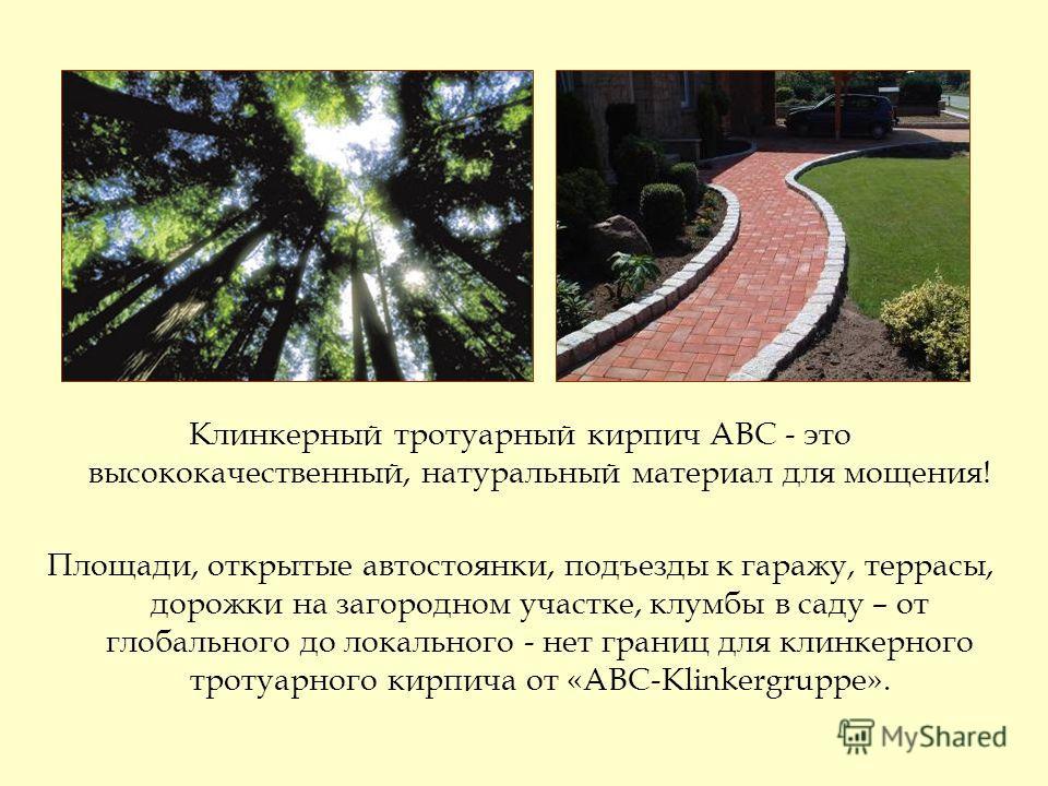 Клинкерный тротуарный кирпич АВС - это высококачественный, натуральный материал для мощения! Площади, открытые автостоянки, подъезды к гаражу, террасы, дорожки на загородном участке, клумбы в саду – от глобального до локального - нет границ для клинк