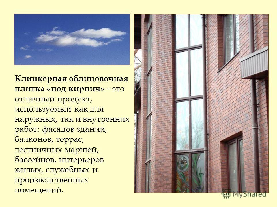 Клинкерная облицовочная плитка «под кирпич» - это отличный продукт, используемый как для наружных, так и внутренних работ: фасадов зданий, балконов, террас, лестничных маршей, бассейнов, интерьеров жилых, служебных и производственных помещений.