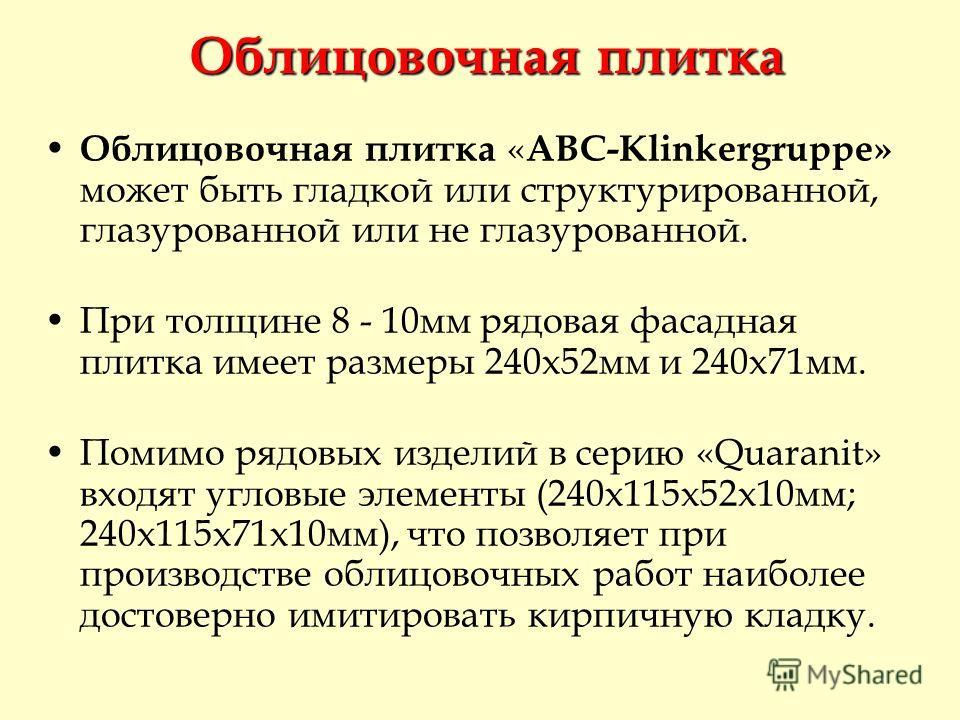 Облицовочная плитка « ABC-Klinkergruppe» может быть гладкой или структурированной, глазурованной или не глазурованной. При толщине 8 - 10мм рядовая фасадная плитка имеет размеры 240х52мм и 240х71мм. Помимо рядовых изделий в серию «Quaranit» входят уг