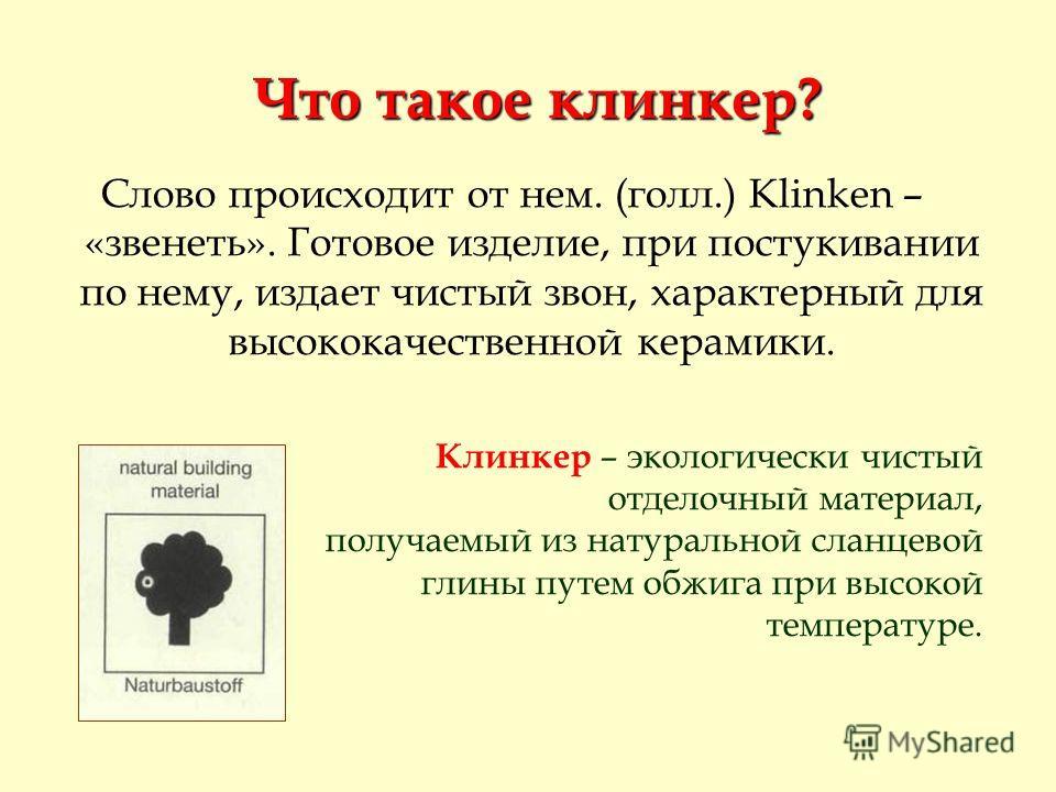 Что такое клинкер? Что такое клинкер? Слово происходит от нем. (голл.) Klinken – «звенеть». Готовое изделие, при постукивании по нему, издает чистый звон, характерный для высококачественной керамики. Клинкер – экологически чистый отделочный материал,