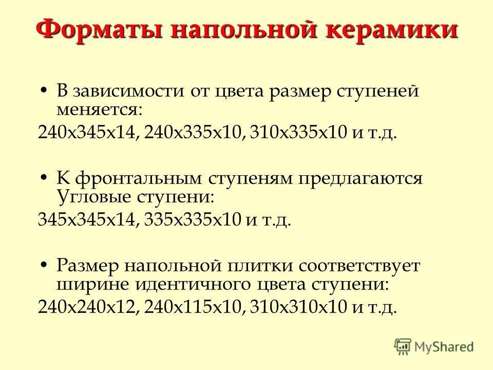 В зависимости от цвета размер ступеней меняется: 240х345х14, 240х335х10, 310х335х10 и т.д. К фронтальным ступеням предлагаются Угловые ступени: 345х345х14, 335х335х10 и т.д. Размер напольной плитки соответствует ширине идентичного цвета ступени: 240х