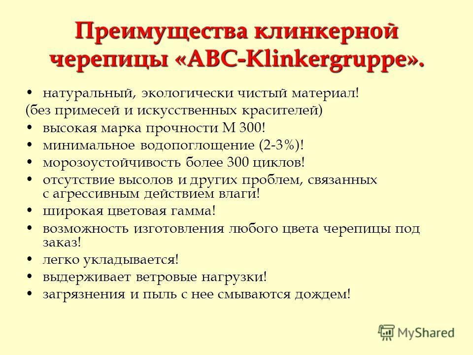 Преимущества клинкерной черепицы «ABC-Klinkergruppe». натуральный, экологически чистый материал! (без примесей и искусственных красителей) высокая марка прочности М 300! минимальное водопоглощение (2-3%)! морозоустойчивость более 300 циклов! отсутств