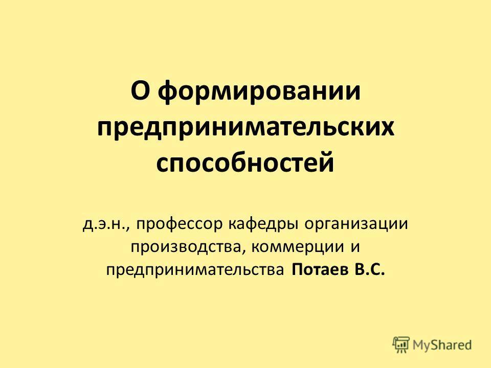 О формировании предпринимательских способностей д.э.н., профессор кафедры организации производства, коммерции и предпринимательства Потаев В.С.