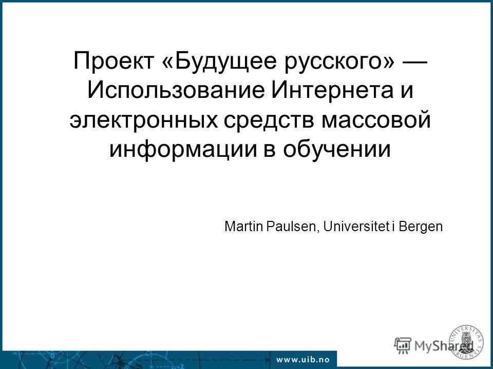 Проект «Будущее русского» Использование Интернета и электронных средств массовой информации в обучении Martin Paulsen, Universitet i Bergen