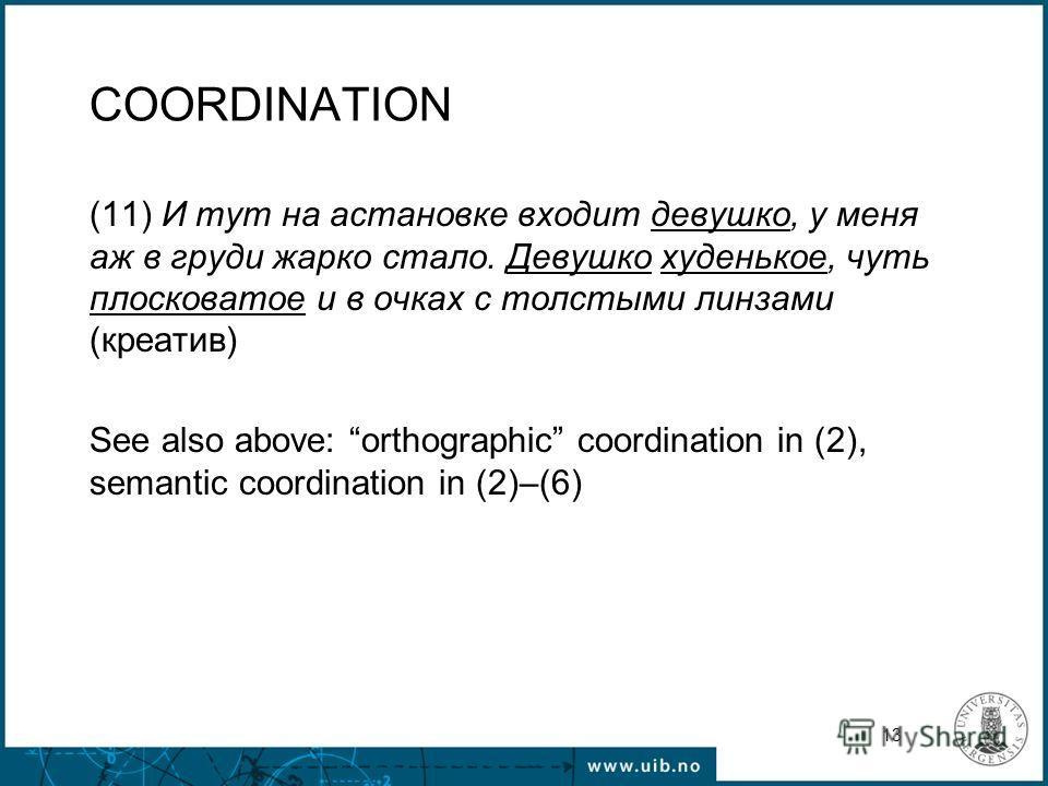 13 COORDINATION (11) И тут на астановке входит девушко, у меня аж в груди жарко стало. Девушко худенькое, чуть плосковатое и в очках с толстыми линзами (креатив) See also above: orthographic coordination in (2), semantic coordination in (2)–(6)