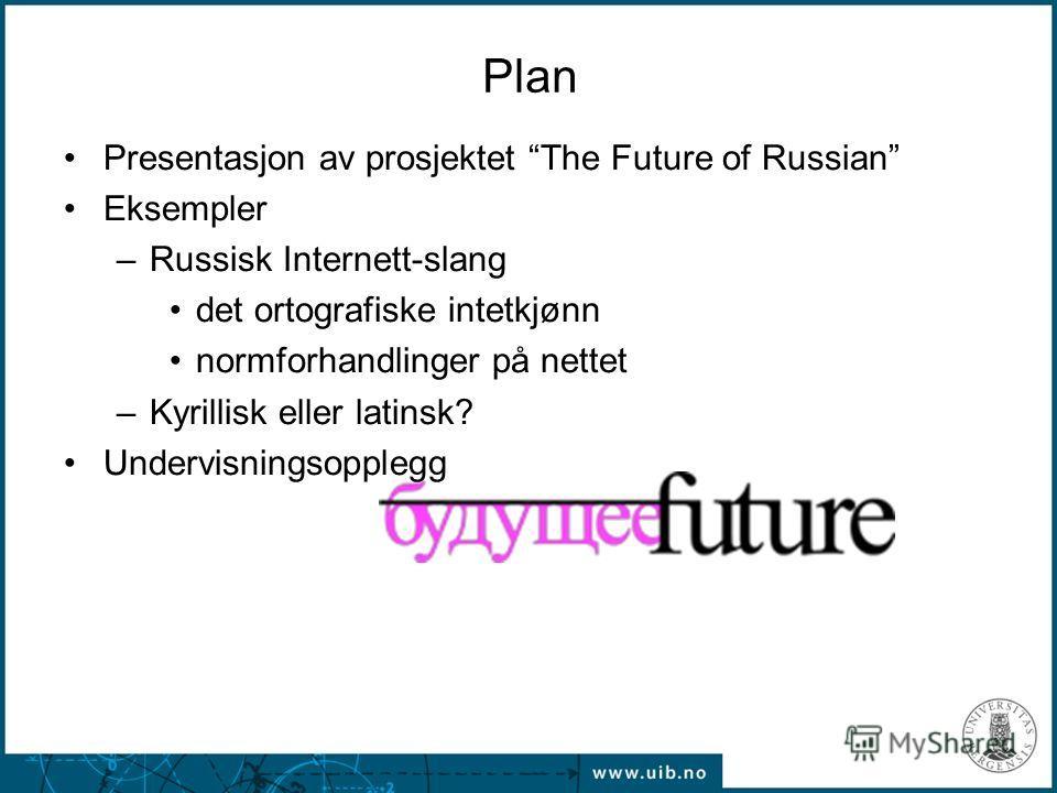 Plan Presentasjon av prosjektet The Future of Russian Eksempler –Russisk Internett-slang det ortografiske intetkjønn normforhandlinger på nettet –Kyrillisk eller latinsk? Undervisningsopplegg