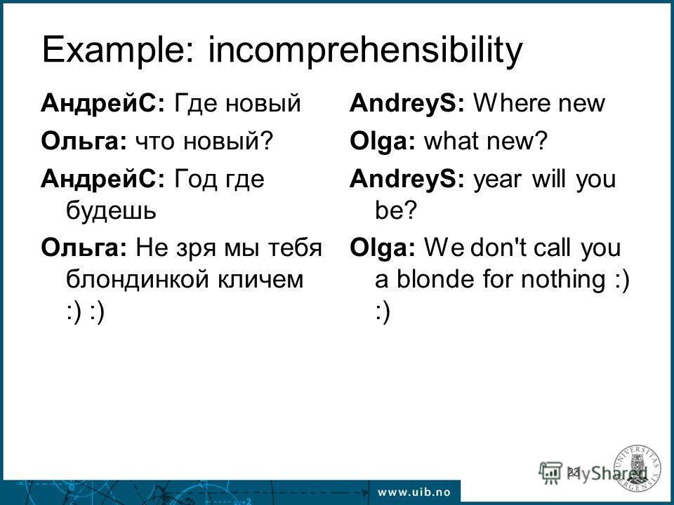 23 Example: incomprehensibility АндрейС: Где новый Ольга: что новый? АндрейС: Год где будешь Ольга: Не зря мы тебя блондинкой кличем :) :) AndreyS: Where new Olga: what new? AndreyS: year will you be? Olga: We don't call you a blonde for nothing :) :