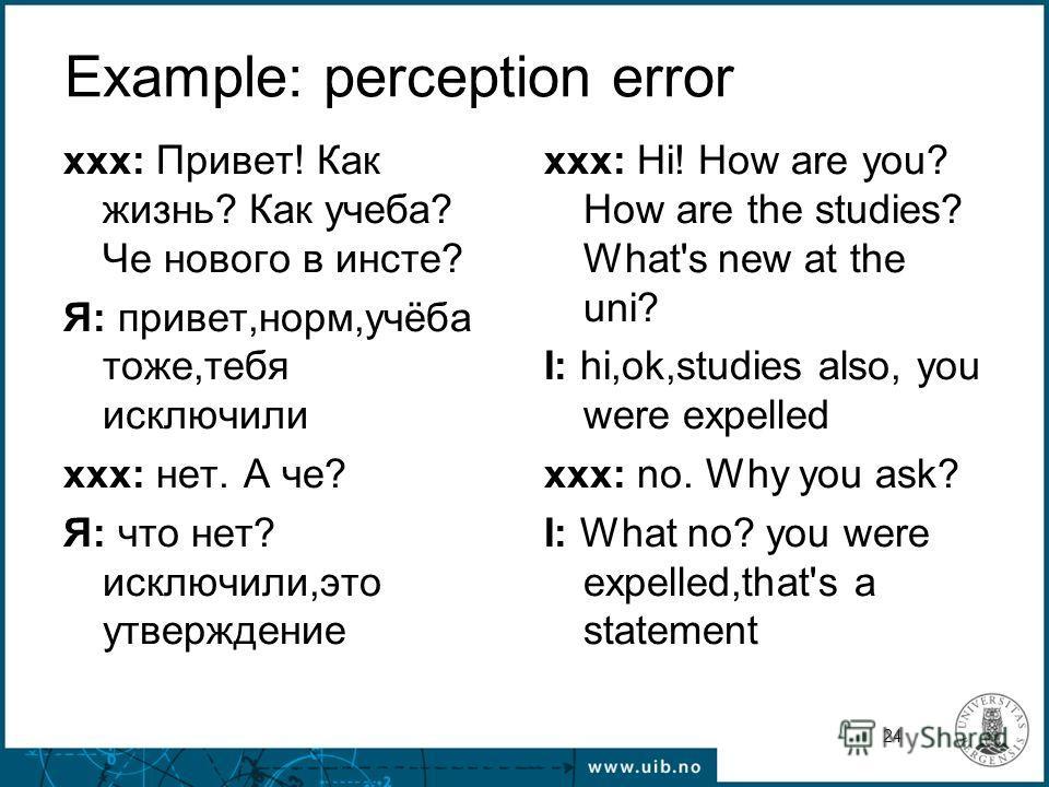 24 Example: perception error xxx: Привет! Как жизнь? Как учеба? Че нового в инсте? Я: привет,норм,учёба тоже,тебя исключили xxx: нет. А че? Я: что нет? исключили,это утверждение xxx: Hi! How are you? How are the studies? What's new at the uni? I: hi,