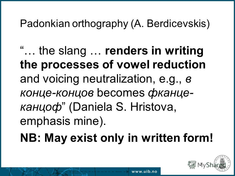 7 Padonkian orthography (A. Berdicevskis) … the slang … renders in writing the processes of vowel reduction and voicing neutralization, e.g., в конце-концов becomes фканце- канцоф (Daniela S. Hristova, emphasis mine). NB: May exist only in written fo