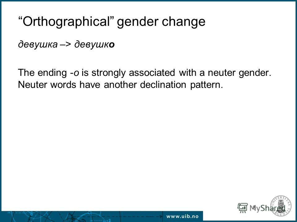 8 Orthographical gender change девушка –> девушко The ending -o is strongly associated with a neuter gender. Neuter words have another declination pattern.
