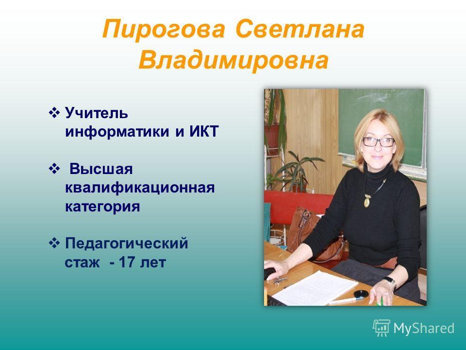 Пирогова Светлана Владимировна Учитель информатики и ИКТ Высшая квалификационная категория Педагогический стаж - 17 лет