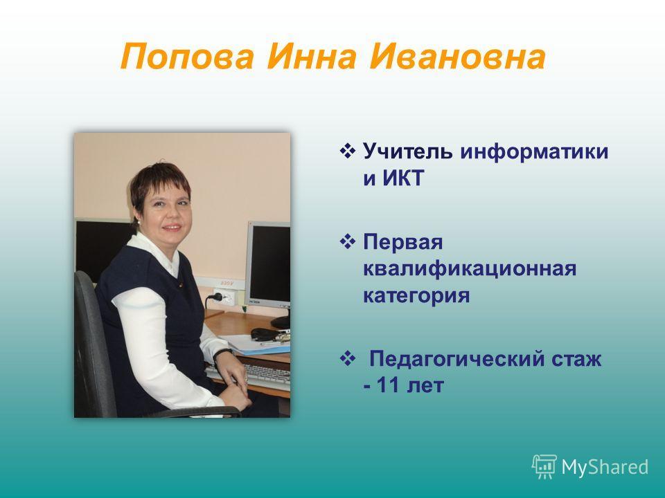 Попова Инна Ивановна Учитель информатики и ИКТ Первая квалификационная категория Педагогический стаж - 11 лет