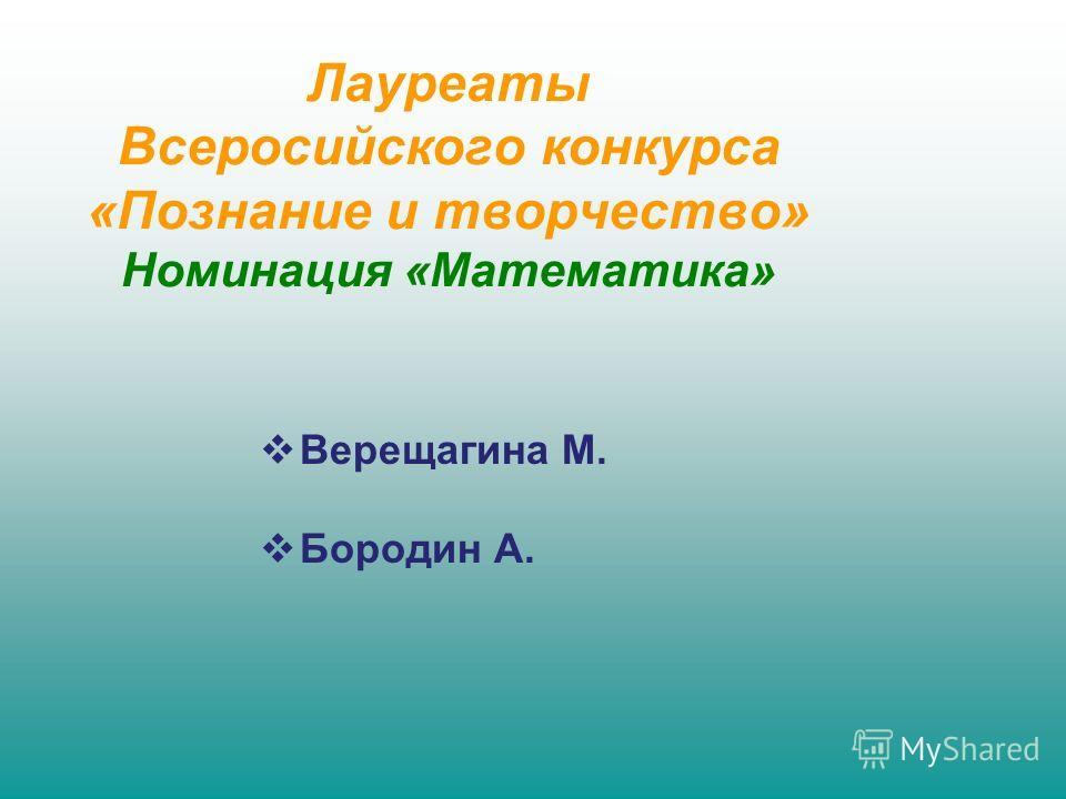 Верещагина М. Бородин А. Лауреаты Всеросийского конкурса «Познание и творчество» Номинация «Математика»