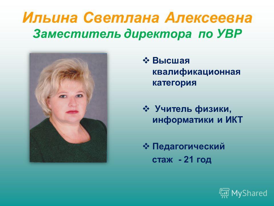 Ильина Светлана Алексеевна Заместитель директора по УВР Высшая квалификационная категория Учитель физики, информатики и ИКТ Педагогический стаж - 21 год