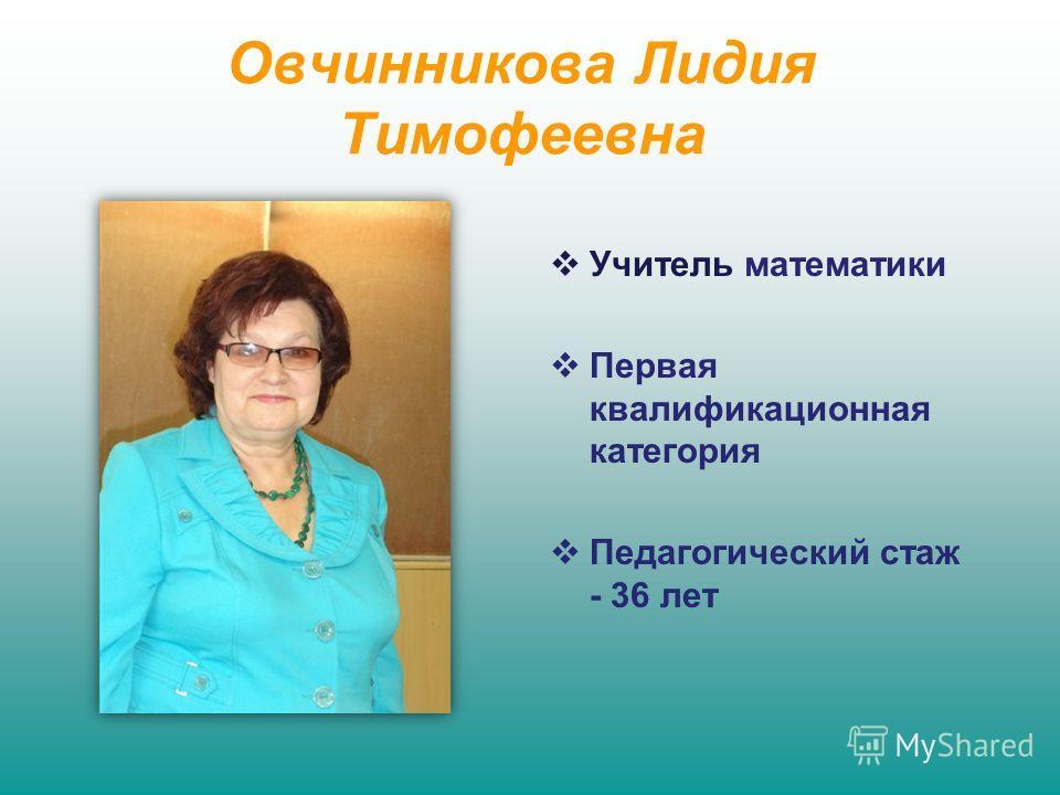 Овчинникова Лидия Тимофеевна Учитель математики Первая квалификационная категория Педагогический стаж - 36 лет