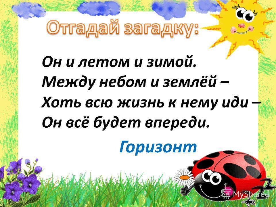 Он и летом и зимой. Между небом и землёй – Хоть всю жизнь к нему иди – Он всё будет впереди. Горизонт
