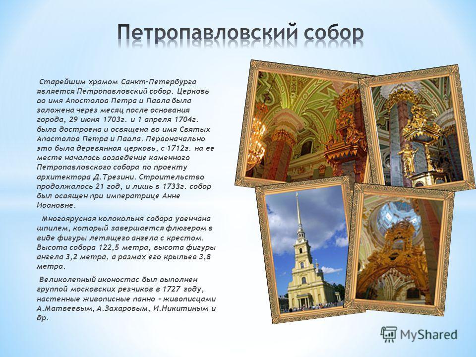 Старейшим храмом Санкт-Петербурга является Петропавловский собор. Церковь во имя Апостолов Петра и Павла была заложена через месяц после основания города, 29 июня 1703г. и 1 апреля 1704г. была достроена и освящена во имя Святых Апостолов Петра и Павл