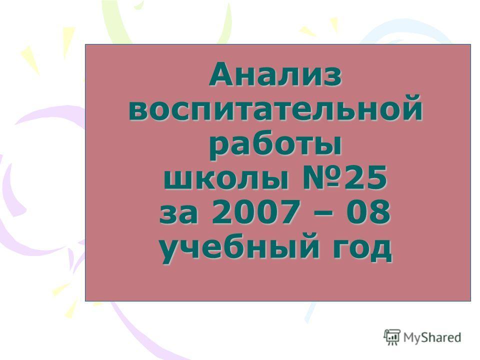 Анализ воспитательной работы школы 25 за 2007 – 08 учебный год
