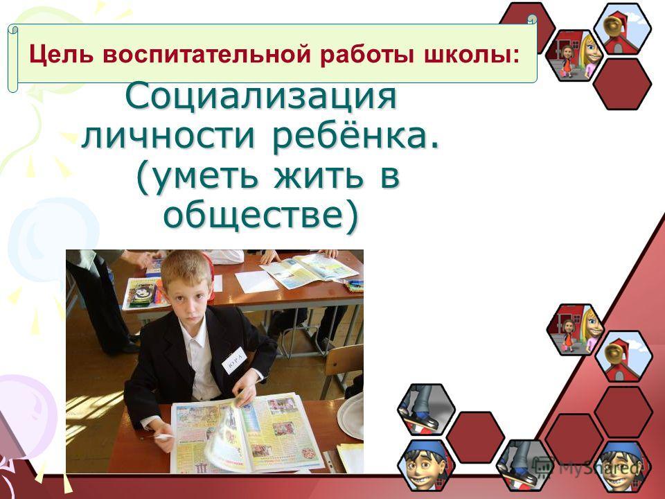Цель воспитательной работы школы: Социализация личности ребёнка. (уметь жить в обществе)