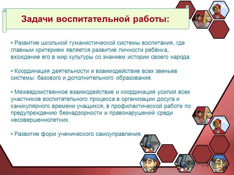 Задачи воспитательной работы: Развитие школьной гуманистической системы воспитания, где главным критерием является развитие личности ребёнка, вхождение его в мир культуры со знанием истории своего народа. Координация деятельности и взаимодействие все