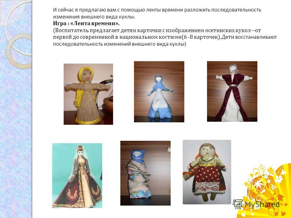 И сейчас я предлагаю вам с помощью ленты времени разложить последовательность изменения внешнего вида куклы. Игра : « Лента времени ». (Воспитатель предлагает детям карточки с изображением осетинских кукол – от первой до современной в национальном ко