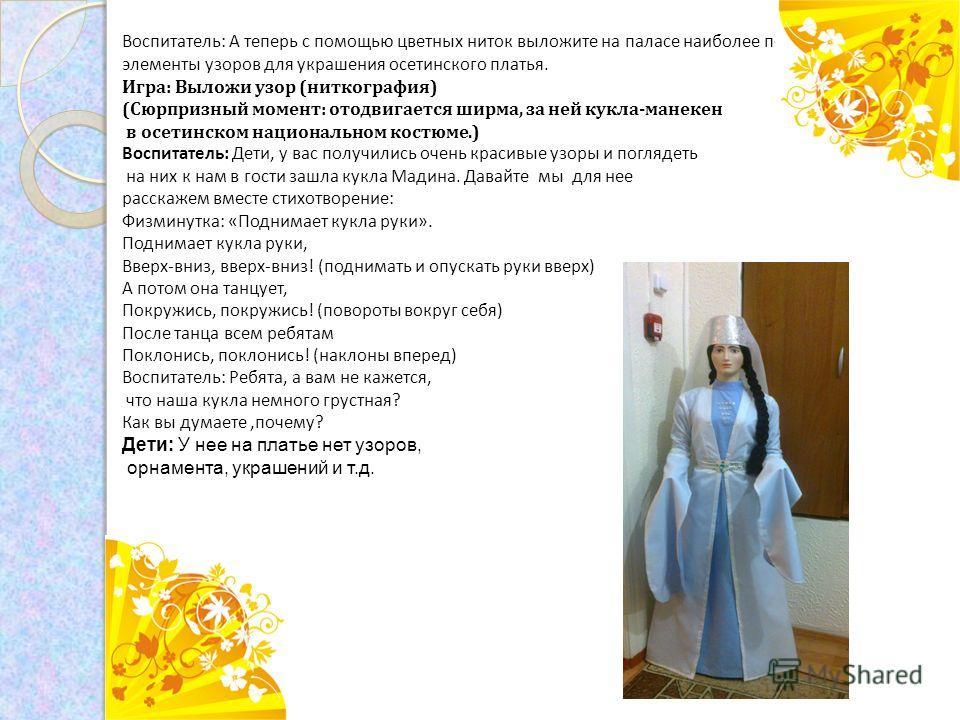 Воспитатель: А теперь с помощью цветных ниток выложите на паласе наиболее понравившиеся элементы узоров для украшения осетинского платья. Игра: Выложи узор (ниткография) (Сюрпризный момент: отодвигается ширма, за ней кукла-манекен в осетинском национ