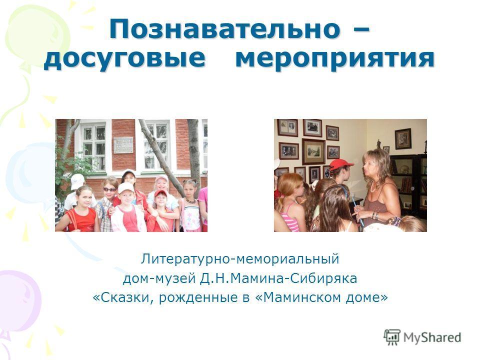 Познавательно – досуговые мероприятия Литературно-мемориальный дом-музей Д.Н.Мамина-Сибиряка «Сказки, рожденные в «Маминском доме»