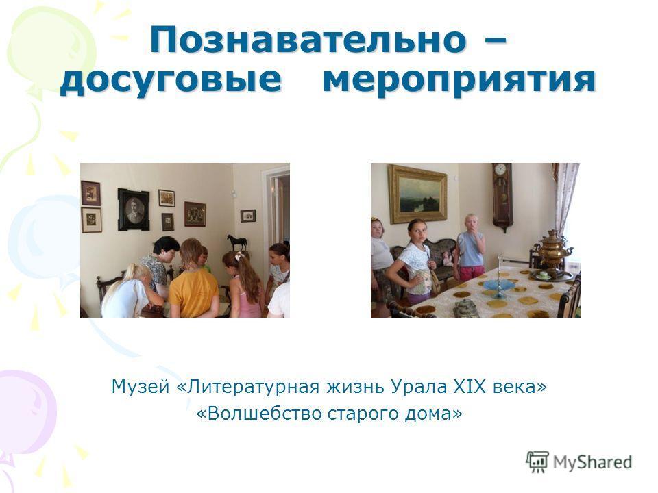 Познавательно – досуговые мероприятия Музей «Литературная жизнь Урала XIX века» «Волшебство старого дома»