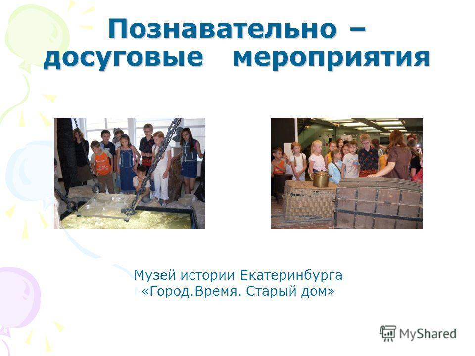 Познавательно – досуговые мероприятия Музей истории Екатеринбурга «Город.Время. Старый дом»