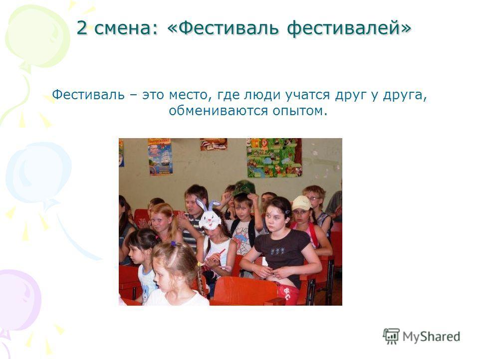 2 смена: «Фестиваль фестивалей» 2 смена: «Фестиваль фестивалей» Фестиваль – это место, где люди учатся друг у друга, обмениваются опытом.
