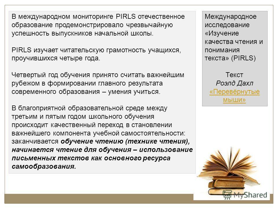 В международном мониторинге PIRLS отечественное образование продемонстрировало чрезвычайную успешность выпускников начальной школы. PIRLS изучает читательскую грамотность учащихся, проучившихся четыре года. Четвертый год обучения принято считать важн