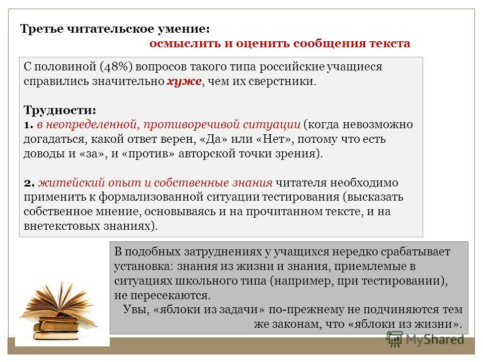 Третье читательское умение: осмыслить и оценить сообщения текста С половиной (48%) вопросов такого типа российские учащиеся справились значительно хуже, чем их сверстники. Трудности: 1. в неопределенной, противоречивой ситуации (когда невозможно дога