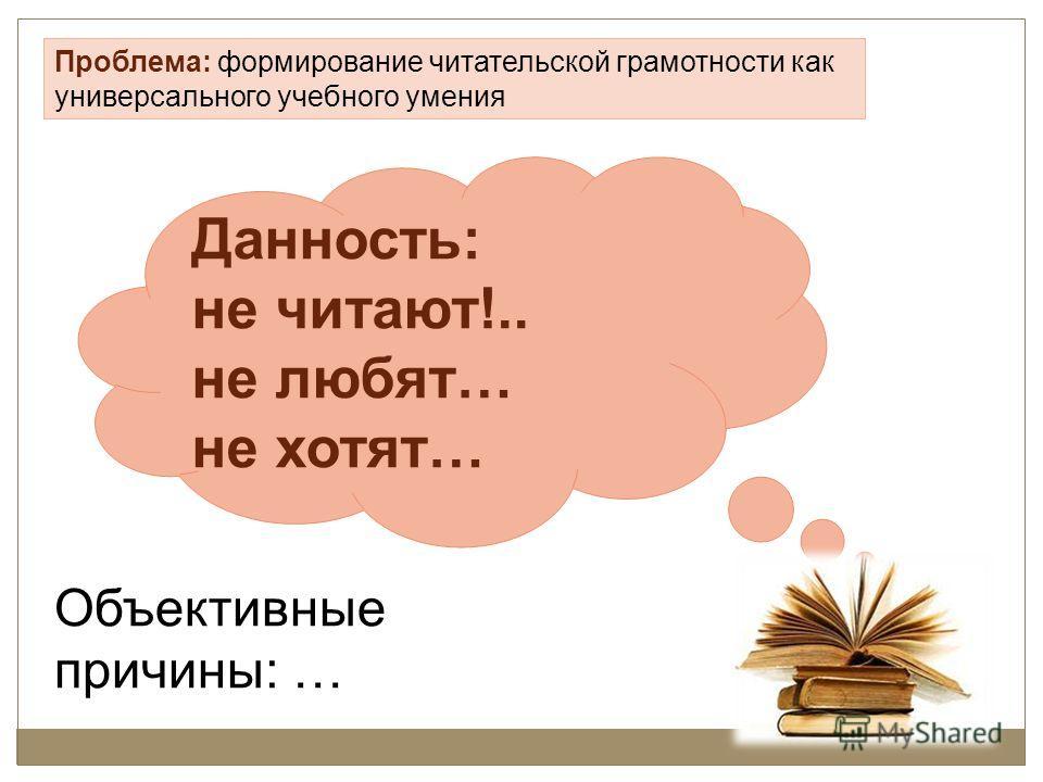 Объективные причины: … Проблема: формирование читательской грамотности как универсального учебного умения Данность: не читают!.. не любят… не хотят…