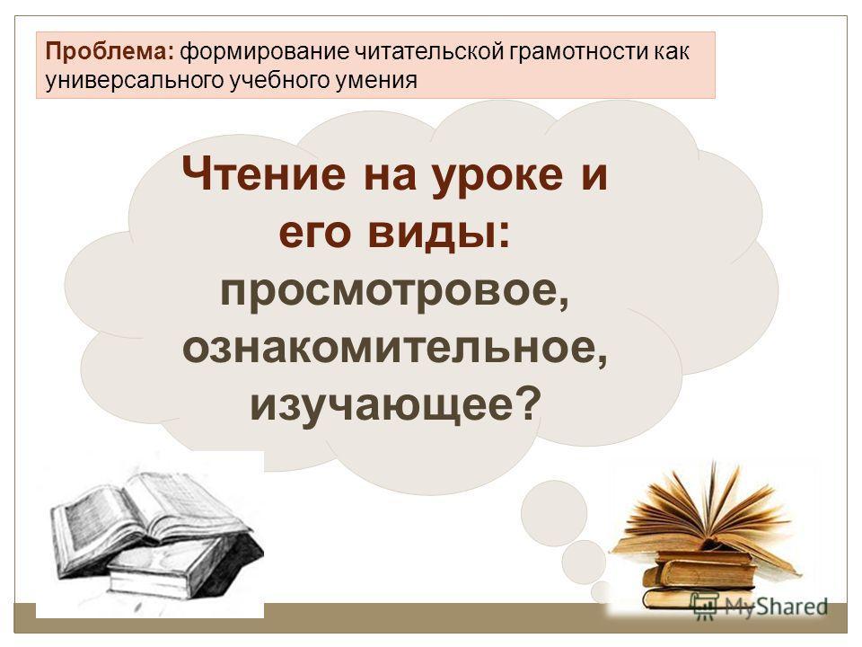 Проблема: формирование читательской грамотности как универсального учебного умения Чтение на уроке и его виды: просмотровое, ознакомительное, изучающее?