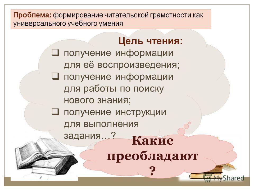 Цель чтения: получение информации для её воспроизведения; получение информации для работы по поиску нового знания; получение инструкции для выполнения задания…? Проблема: формирование читательской грамотности как универсального учебного умения Какие