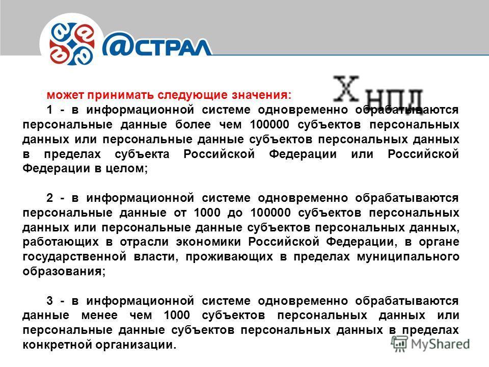 1 - в информационной системе одновременно обрабатываются персональные данные более чем 100000 субъектов персональных данных или персональные данные субъектов персональных данных в пределах субъекта Российской Федерации или Российской Федерации в цело