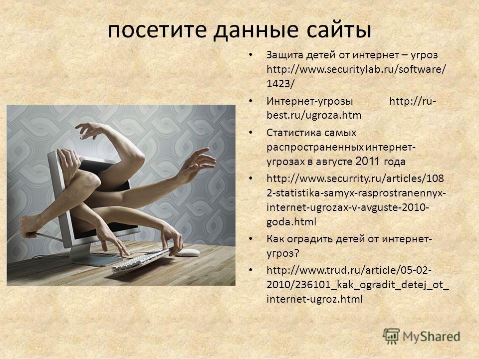 посетите данные сайты Защита детей от интернет – угроз http://www.securitylab.ru/software/ 1423/ Интернет-угрозы http://ru- best.ru/ugroza.htm Статистика самых распространенных интернет- угрозах в августе 2011 года http://www.securrity.ru/articles/10