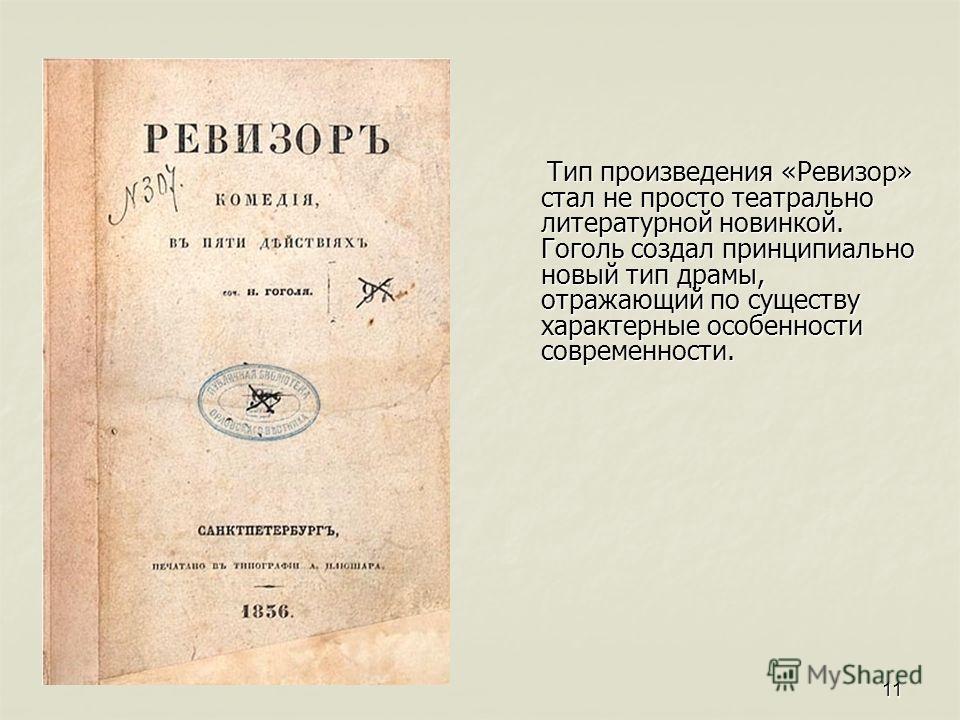 11 Тип произведения «Ревизор» стал не просто театрально литературной новинкой. Гоголь создал принципиально новый тип драмы, отражающий по существу характерные особенности современности. Тип произведения «Ревизор» стал не просто театрально литературно